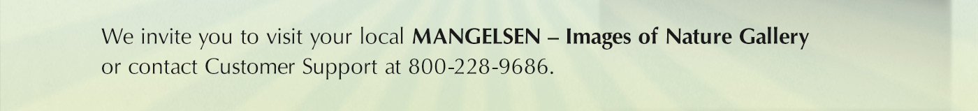 Find a Mangelsen Images of Nature Gallery near you or call Customer Support to place an order at 800-228-9686