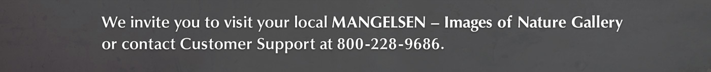 Find a Mangelsen gallery near you or call Customer Support to place an order at 800-228-9686
