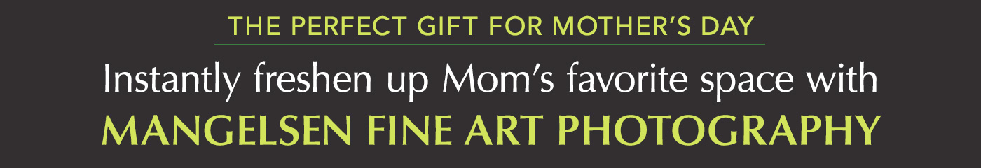 Instantly freshen up your Mom's favorite space with Mangelsen Fine Art Photography.